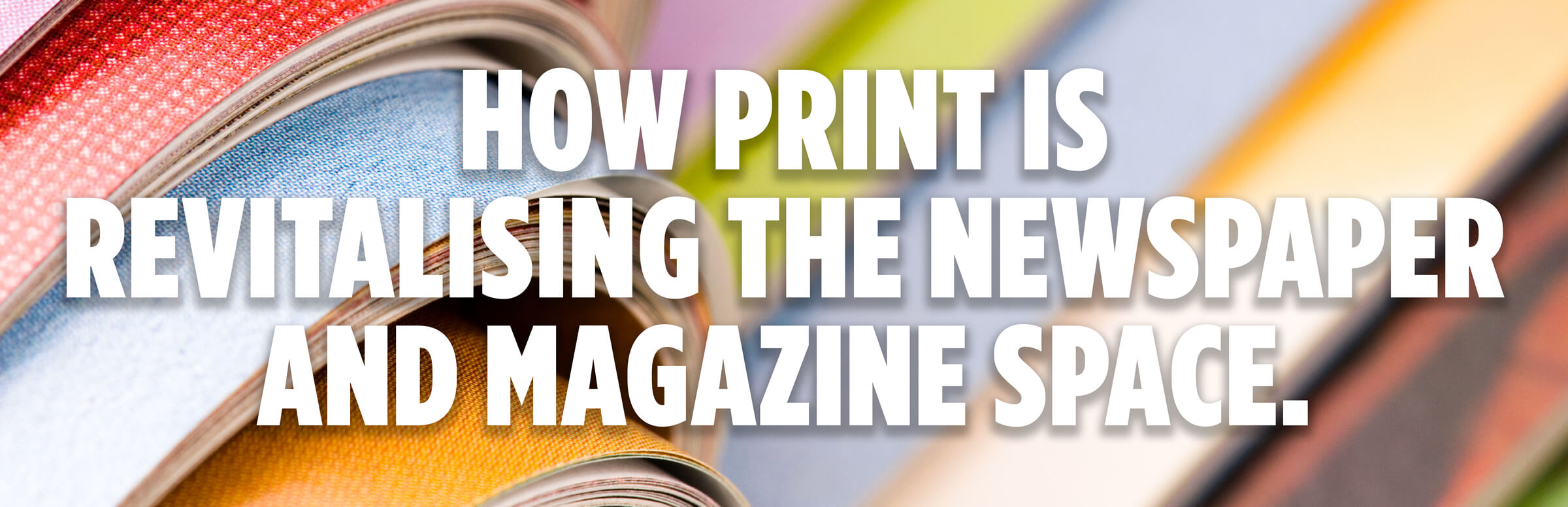 How Print Is Revitalising The Newspaper And Magazine Space