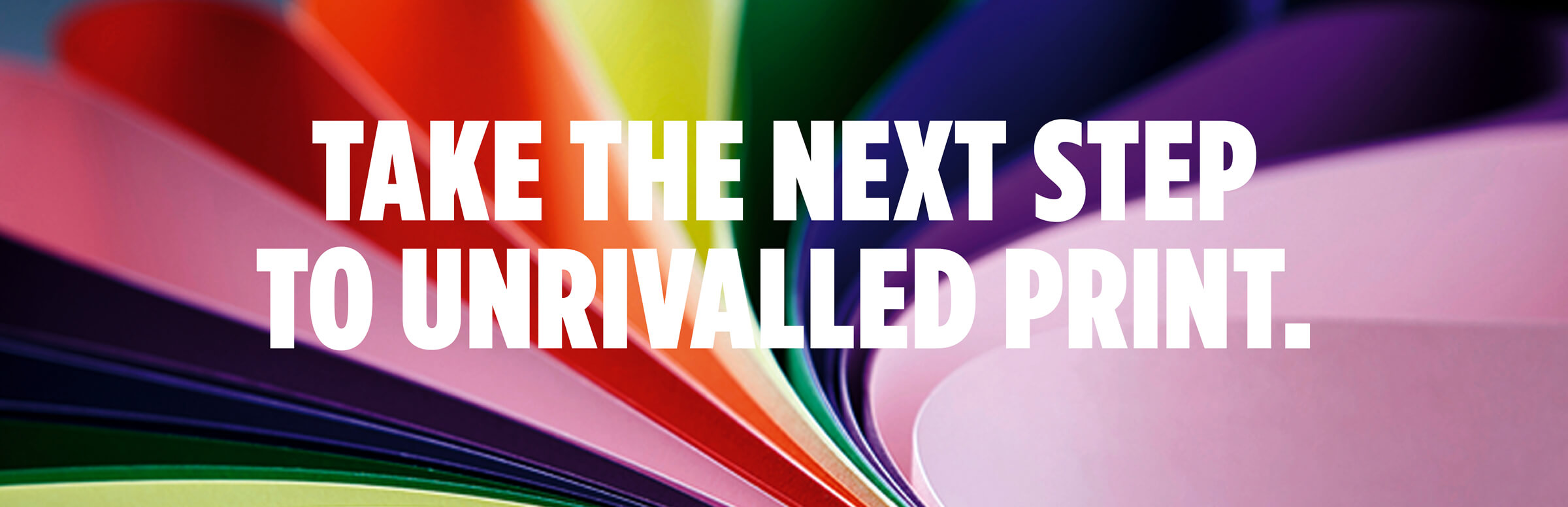 Take The Next Step To Unrivalled Print