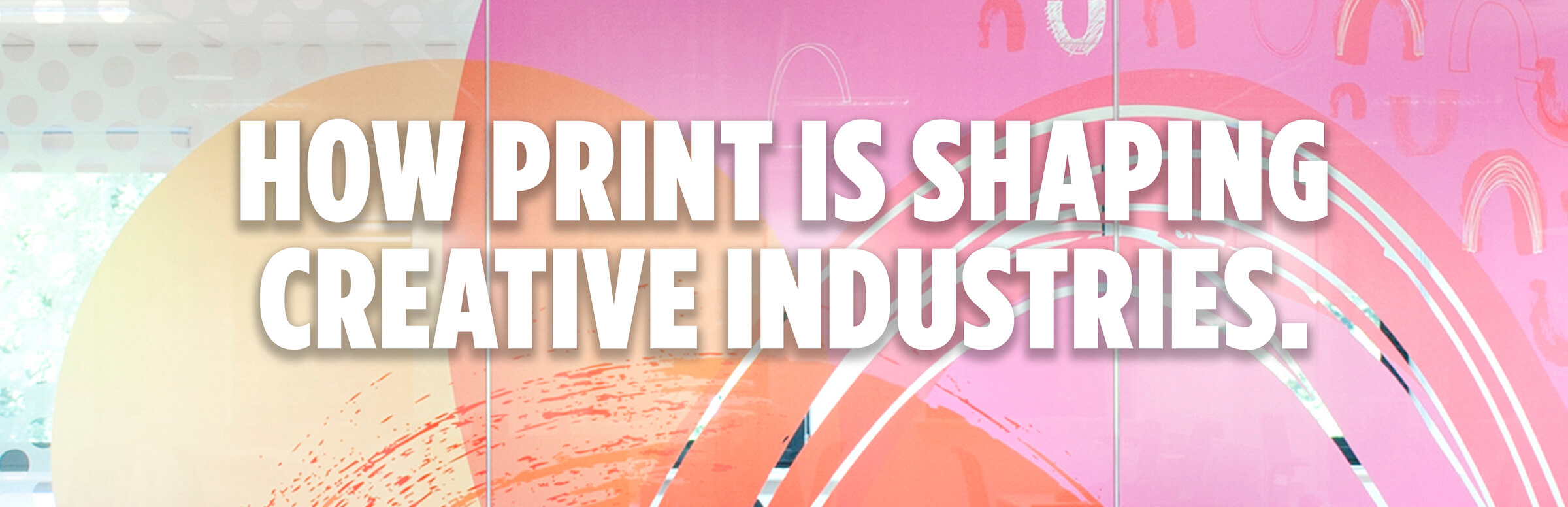 How Print Is Shaping Creative Industries