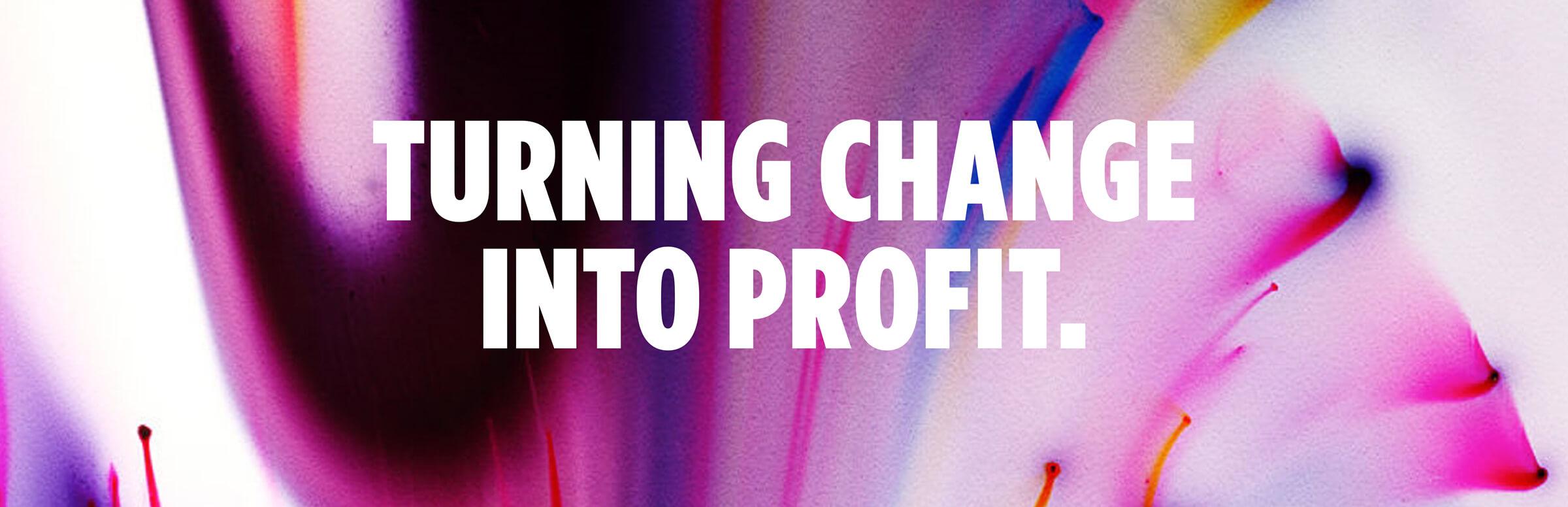 Turning Change Into Profit.