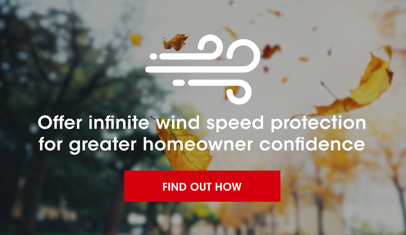 Offer infinite wind speed protection, for greater homeowner confidence