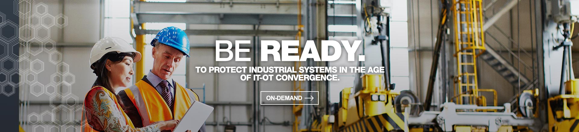BE READY. TO PROTECT INDUSTRIAL SYSTEMS IN THE AGE OF IT-OT CONVERGENCE.