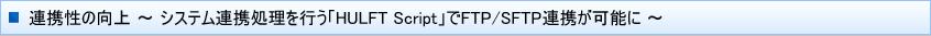 連携性の向上 ~ システム連携処理を行う「HULFT Script」でFTP/SFTP連携が可能に ~